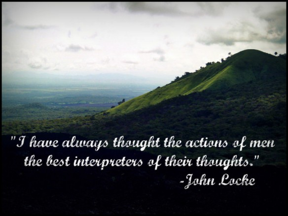 I have always thought the actions of men the best interpreters of their thoughts.  ~John Locke